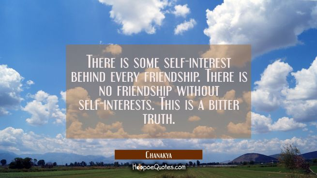 There is some self-interest behind every friendship. There is no friendship without self-interests.
