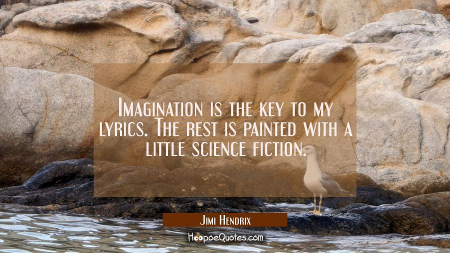 Imagination is the key to my lyrics. The rest is painted with a little science fiction. Jimi Hendrix Quotes