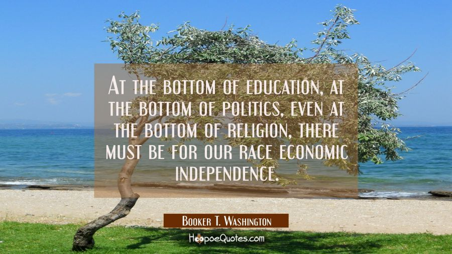 At the bottom of education at the bottom of politics even at the bottom of religion there must be f Booker T. Washington Quotes