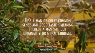 He's a man of great common sense and good taste - meaning thereby a man without originality or mora George Bernard Shaw Quotes