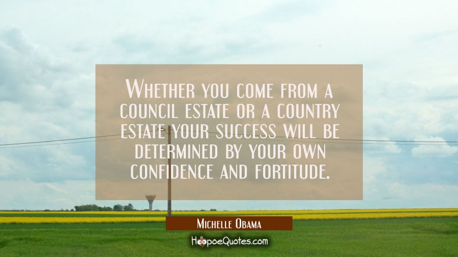 Whether you come from a council estate or a country estate your success will be determined by your Michelle Obama Quotes