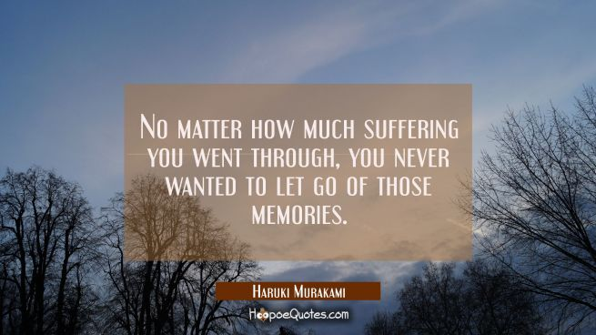 No matter how much suffering you went through, you never wanted to let go of those memories.