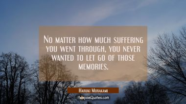 No matter how much suffering you went through, you never wanted to let go of those memories. Haruki Murakami Quotes