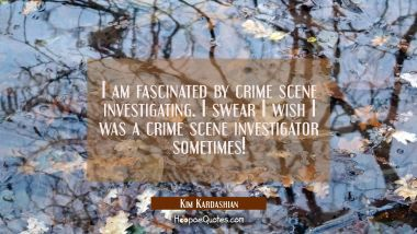 I am fascinated by crime scene investigating. I swear I wish I was a crime scene investigator somet