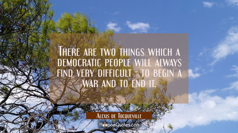 There are two things which a democratic people will always find very difficult - to begin a war and Alexis de Tocqueville Quotes
