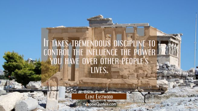 It takes tremendous discipline to control the influence the power you have over other people's live