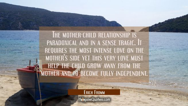 The mother-child relationship is paradoxical and in a sense tragic. It requires the most intense lo