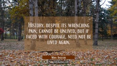 History despite its wrenching pain cannot be unlived but if faced with courage need not be lived ag Maya Angelou Quotes