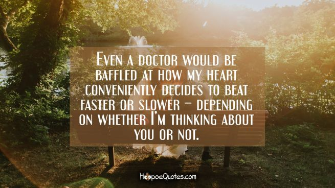Even a doctor would be baffled at how my heart conveniently decides to beat faster or slower – depending on whether I'm thinking about you or not.