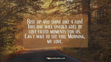 Rise up and shine like a sun! This day will unfold lots of love-filled moments for us. Can't wait to see you. Morning, my love. Good Morning Quotes