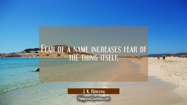 Fear of a name increases fear of the thing itself.