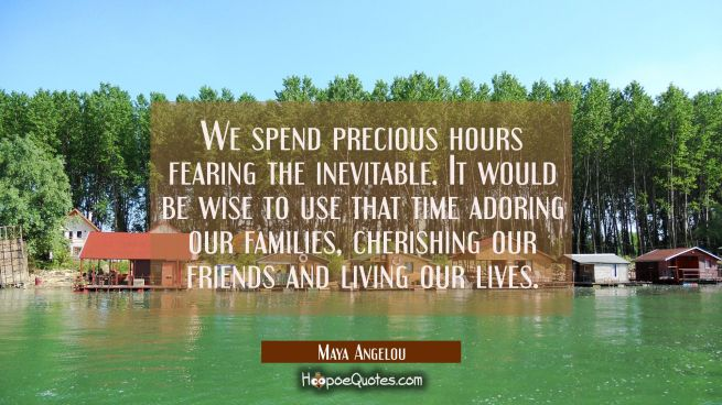We spend precious hours fearing the inevitable. It would be wise to use that time adoring our famil
