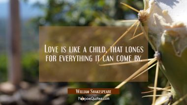 Love is like a child, That longs for everything it can come by William Shakespeare Quotes