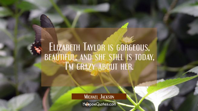 Elizabeth Taylor is gorgeous beautiful and she still is today I'm crazy about her.