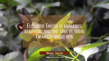 Elizabeth Taylor is gorgeous beautiful and she still is today I'm crazy about her. Michael Jackson Quotes