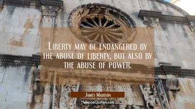 Liberty may be endangered by the abuse of liberty but also by the abuse of power. James Madison Quotes