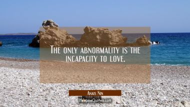 The only abnormality is the incapacity to love.