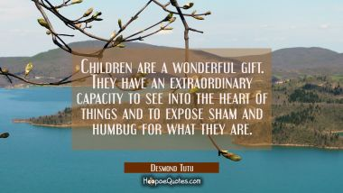 Children are a wonderful gift. They have an extraordinary capacity to see into the heart of things