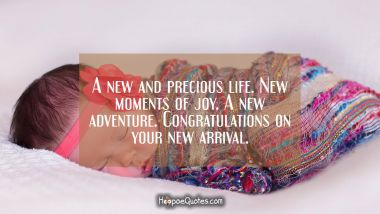 A new and precious life. New moments of joy. A new adventure. Congratulations on your new arrival. New Baby Quotes