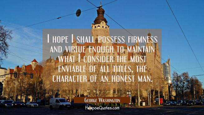 I hope I shall possess firmness and virtue enough to maintain what I consider the most enviable of