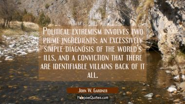 Political extremism involves two prime ingredients: an excessively simple diagnosis of the world's