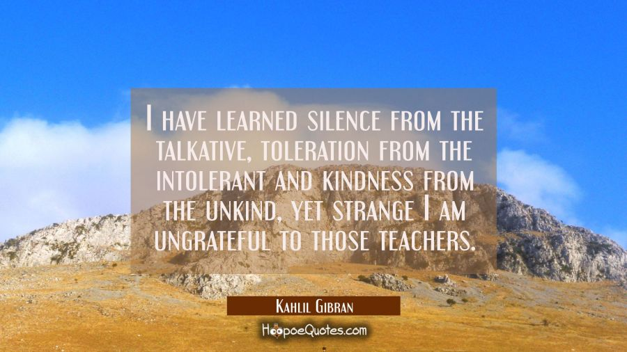 I have learned silence from the talkative toleration from the intolerant and kindness from the unki Kahlil Gibran Quotes