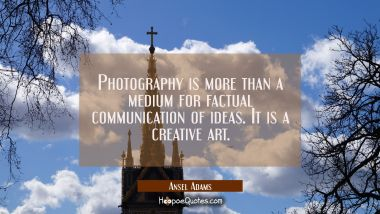 Photography is more than a medium for factual communication of ideas. It is a creative art. Ansel Adams Quotes