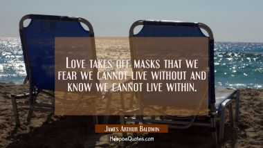 Love takes off masks that we fear we cannot live without and know we cannot live within.