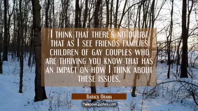 I think that there's no doubt that as I see friends families children of gay couples who are thrivi