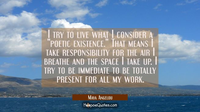 "I try to live what I consider a ""poetic existence."" That means I take responsibility for the air I"