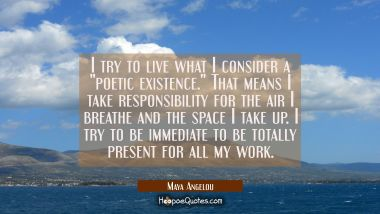 "I try to live what I consider a ""poetic existence."" That means I take responsibility for the air I Maya Angelou Quotes"