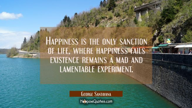 Happiness is the only sanction of life, where happiness fails existence remains a mad and lamentabl