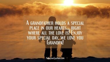 A grandfather holds a special place in our hearts... right where all the love is! Enjoy your special day, we love you Grandpa! Father's Day Quotes