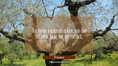 To find fault is easy, to do better may be difficult.