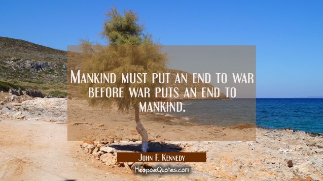 Mankind must put an end to war before war puts an end to mankind.