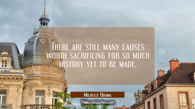 There are still many causes worth sacrificing for so much history yet to be made.