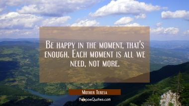 Be happy in the moment, that's enough. Each moment is all we need, not more. Mother Teresa Quotes