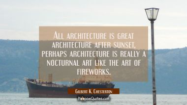 All architecture is great architecture after sunset, perhaps architecture is really a nocturnal art Gilbert K. Chesterton Quotes
