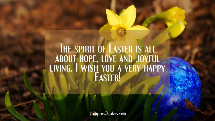 The spirit of Easter is all about hope, love and joyful living. I wish you a very happy Easter! Easter Quotes