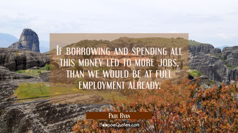 If borrowing and spending all this money led to more jobs than we would be at full employment alrea Paul Ryan Quotes