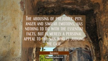 The arousing of prejudice pity anger and similar emotions has nothing to do with the essential fact