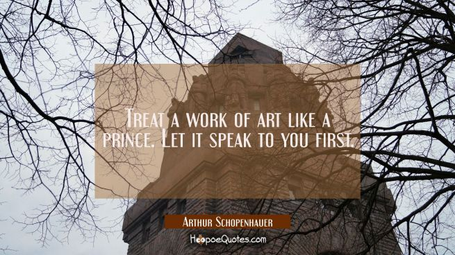 Treat a work of art like a prince. Let it speak to you first.