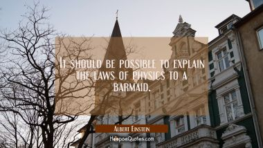 It should be possible to explain the laws of physics to a barmaid. Albert Einstein Quotes