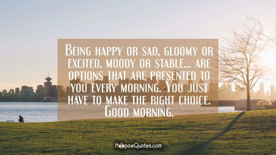 Being happy or sad, gloomy or excited, moody or stable… are options that are presented to you every morning. You just have to make the right choice. Good morning. Good Morning Quotes