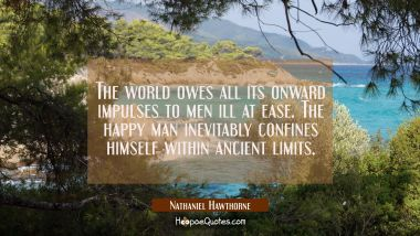 The world owes all its onward impulses to men ill at ease. The happy man inevitably confines himsel