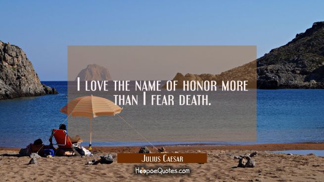 I love the name of honor more than I fear death.