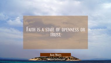 Faith is a state of openness or trust.