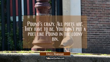 Pound's crazy. All poets are. They have to be. You don't put a poet like Pound in the loony bin. Ernest Hemingway Quotes