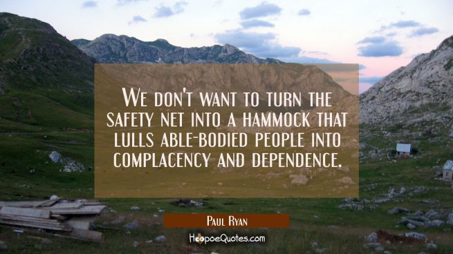 We don't want to turn the safety net into a hammock that lulls able-bodied people into complacency
