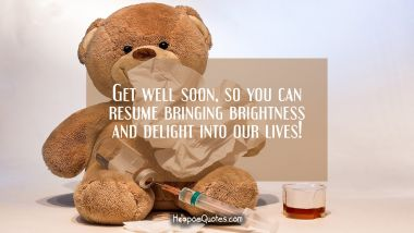 Get well soon, so you can resume bringing brightness and delight into our lives! Get Well Soon Quotes